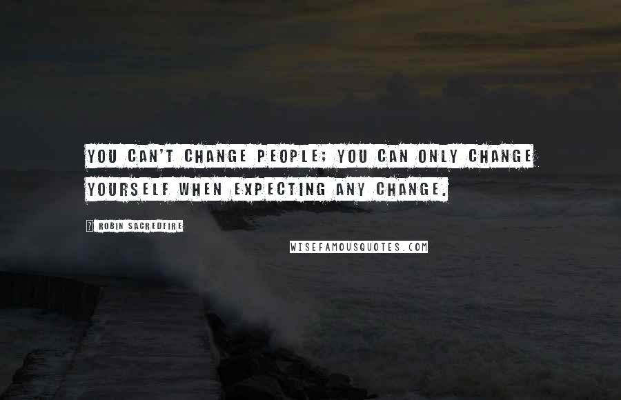Robin Sacredfire quotes: You can't change people; you can only change yourself when expecting any change.
