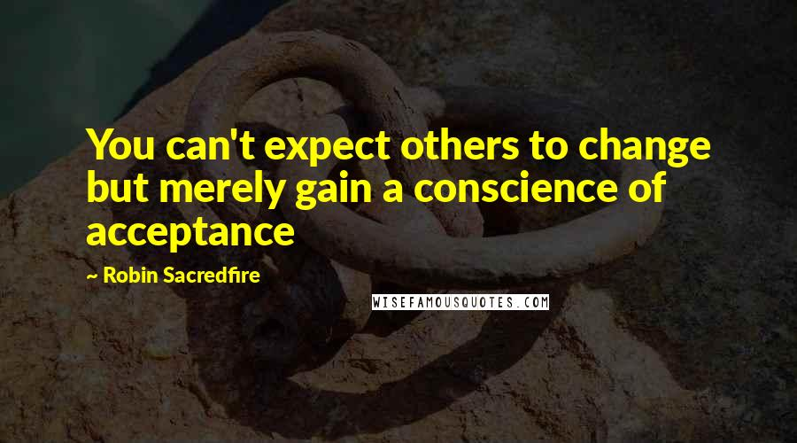Robin Sacredfire quotes: You can't expect others to change but merely gain a conscience of acceptance
