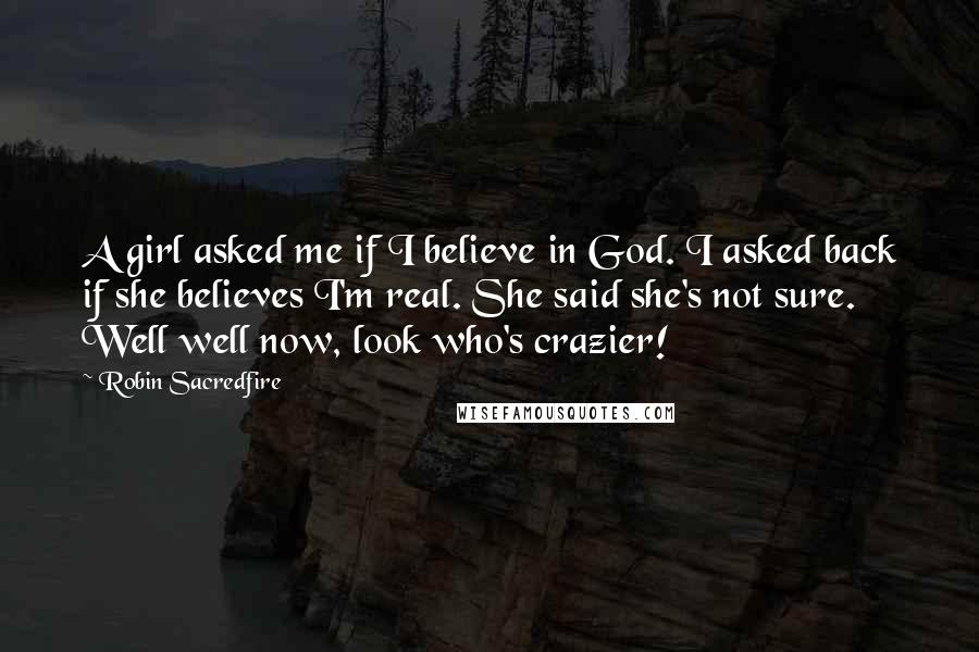 Robin Sacredfire quotes: A girl asked me if I believe in God. I asked back if she believes I'm real. She said she's not sure. Well well now, look who's crazier!