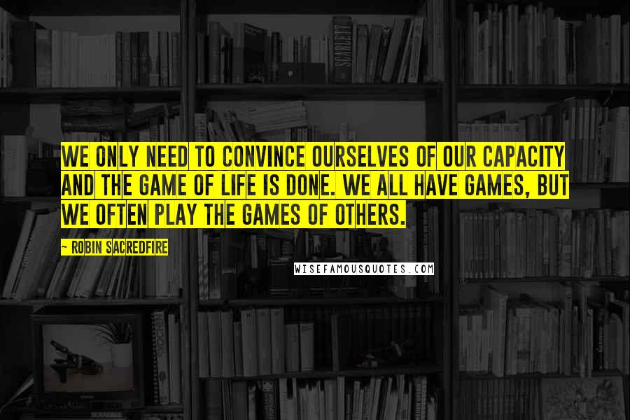 Robin Sacredfire quotes: We only need to convince ourselves of our capacity and the game of life is done. We all have games, but we often play the games of others.