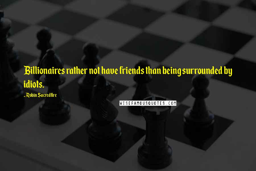 Robin Sacredfire quotes: Billionaires rather not have friends than being surrounded by idiots.