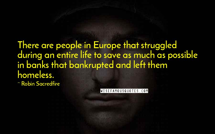 Robin Sacredfire quotes: There are people in Europe that struggled during an entire life to save as much as possible in banks that bankrupted and left them homeless.