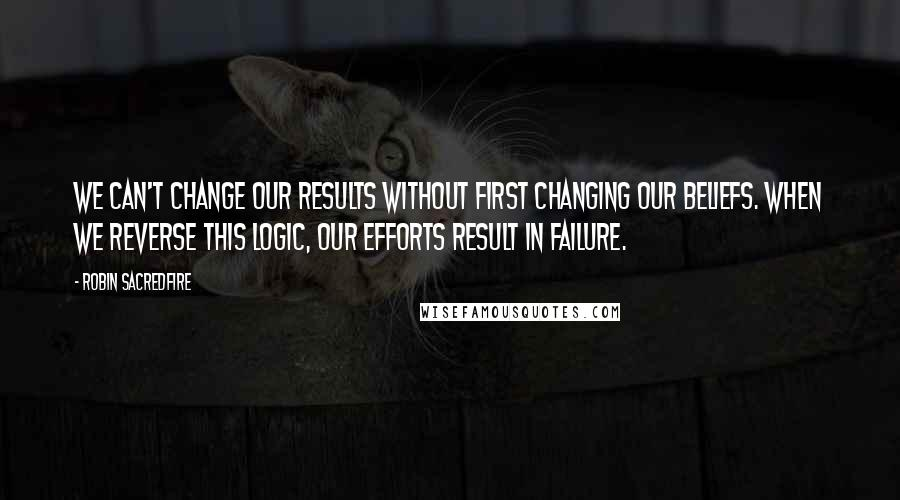 Robin Sacredfire quotes: We can't change our results without first changing our beliefs. When we reverse this logic, our efforts result in failure.