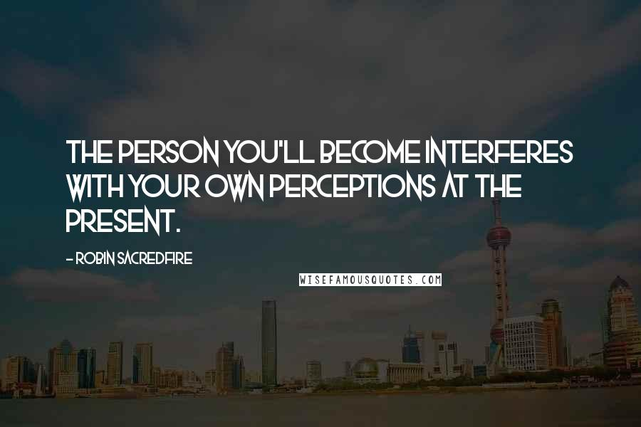 Robin Sacredfire quotes: The person you'll become interferes with your own perceptions at the present.