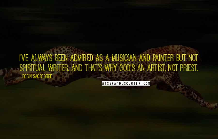 Robin Sacredfire quotes: I've always been admired as a musician and painter but not spiritual writer, and that's why God's an artist, not priest.
