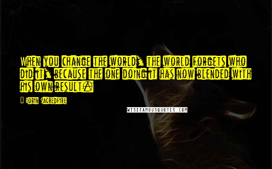 Robin Sacredfire quotes: When you change the world, the world forgets who did it, because the one doing it has now blended with his own result.
