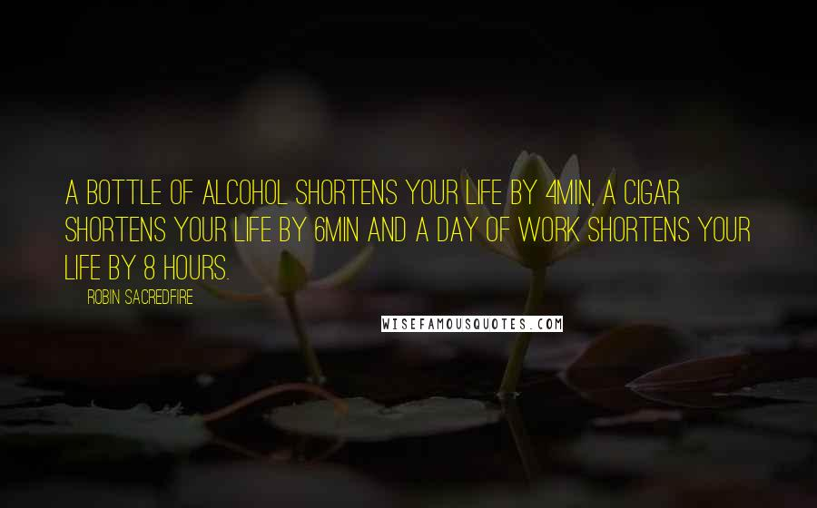 Robin Sacredfire quotes: A bottle of alcohol shortens your life by 4min, a cigar shortens your life by 6min and a day of work shortens your life by 8 hours.