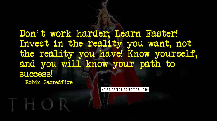 Robin Sacredfire quotes: Don't work harder; Learn Faster! Invest in the reality you want, not the reality you have! Know yourself, and you will know your path to success!