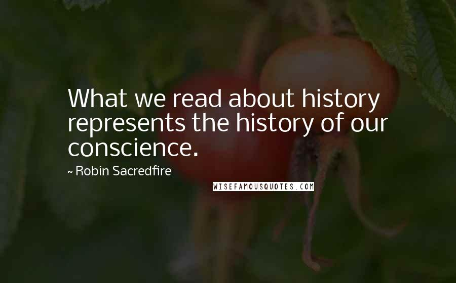Robin Sacredfire quotes: What we read about history represents the history of our conscience.