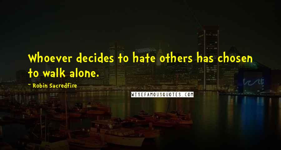 Robin Sacredfire quotes: Whoever decides to hate others has chosen to walk alone.