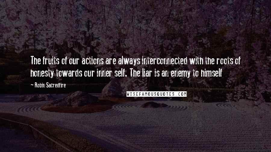 Robin Sacredfire quotes: The fruits of our actions are always interconnected with the roots of honesty towards our inner self. The liar is an enemy to himself