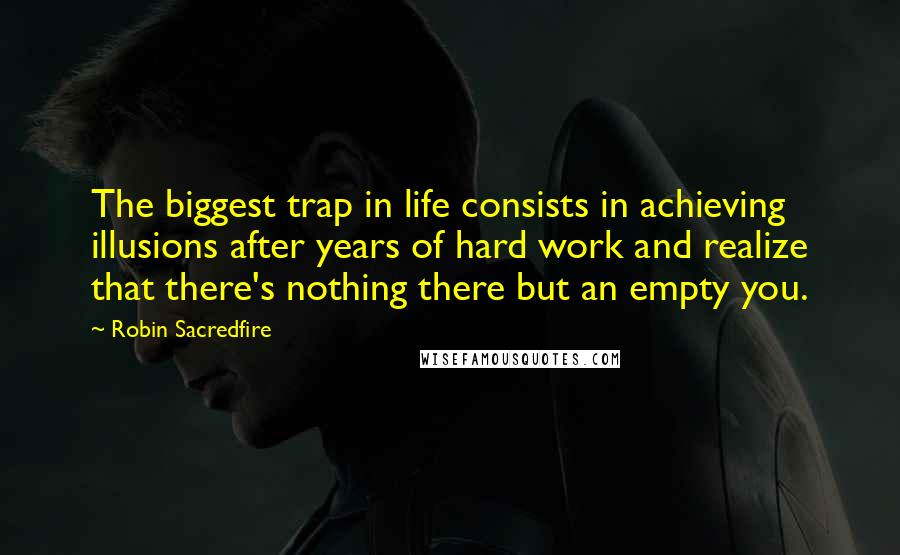 Robin Sacredfire quotes: The biggest trap in life consists in achieving illusions after years of hard work and realize that there's nothing there but an empty you.