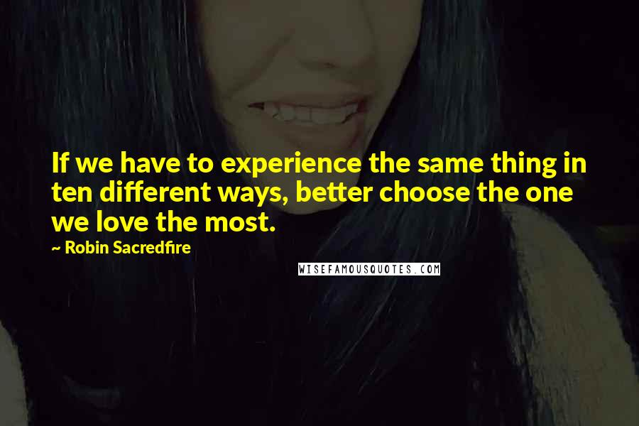 Robin Sacredfire quotes: If we have to experience the same thing in ten different ways, better choose the one we love the most.