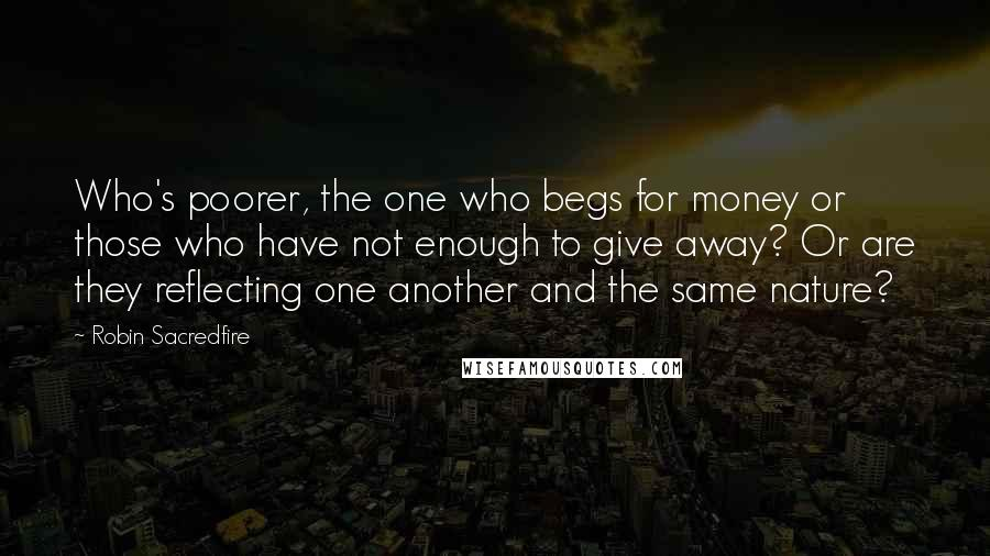 Robin Sacredfire quotes: Who's poorer, the one who begs for money or those who have not enough to give away? Or are they reflecting one another and the same nature?