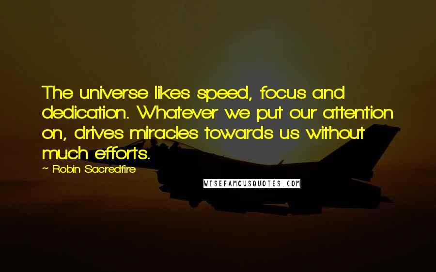 Robin Sacredfire quotes: The universe likes speed, focus and dedication. Whatever we put our attention on, drives miracles towards us without much efforts.
