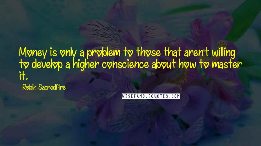 Robin Sacredfire quotes: Money is only a problem to those that aren't willing to develop a higher conscience about how to master it.