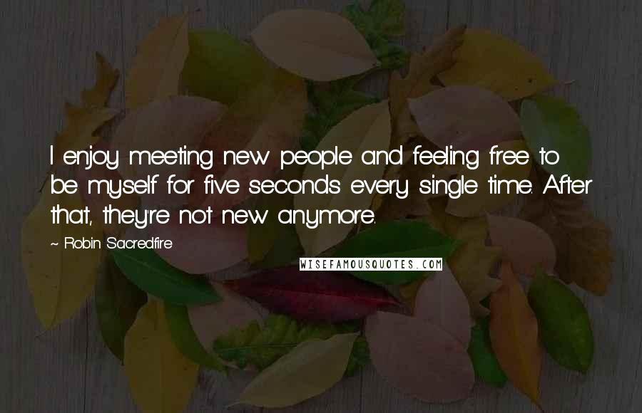 Robin Sacredfire quotes: I enjoy meeting new people and feeling free to be myself for five seconds every single time. After that, they're not new anymore.