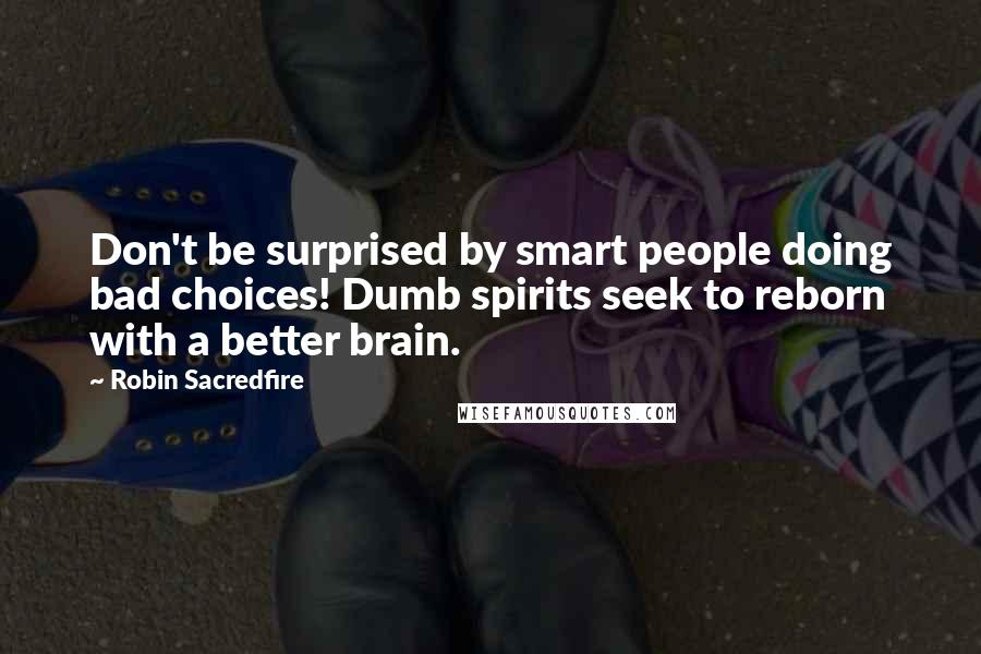 Robin Sacredfire quotes: Don't be surprised by smart people doing bad choices! Dumb spirits seek to reborn with a better brain.