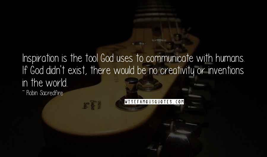 Robin Sacredfire quotes: Inspiration is the tool God uses to communicate with humans. If God didn't exist, there would be no creativity or inventions in the world.