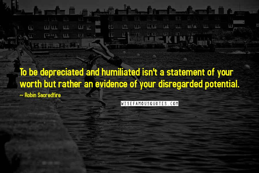 Robin Sacredfire quotes: To be depreciated and humiliated isn't a statement of your worth but rather an evidence of your disregarded potential.