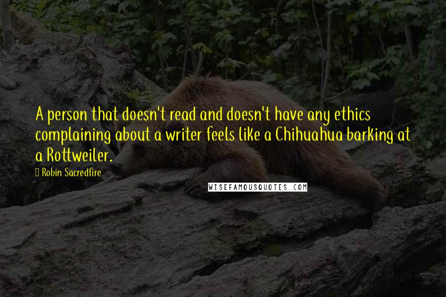 Robin Sacredfire quotes: A person that doesn't read and doesn't have any ethics complaining about a writer feels like a Chihuahua barking at a Rottweiler.
