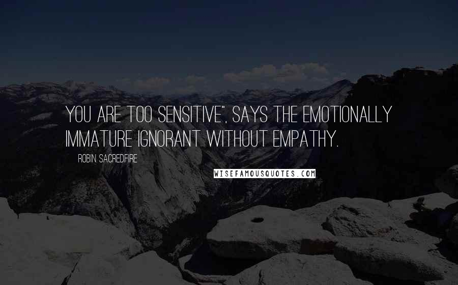 "Robin Sacredfire quotes: You are too sensitive"", says the emotionally immature ignorant without empathy."