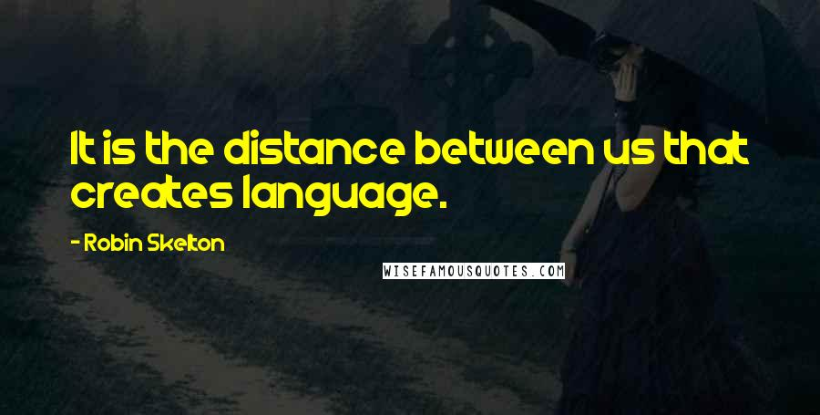 Robin Skelton quotes: It is the distance between us that creates language.