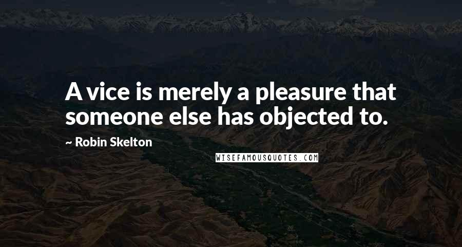 Robin Skelton quotes: A vice is merely a pleasure that someone else has objected to.