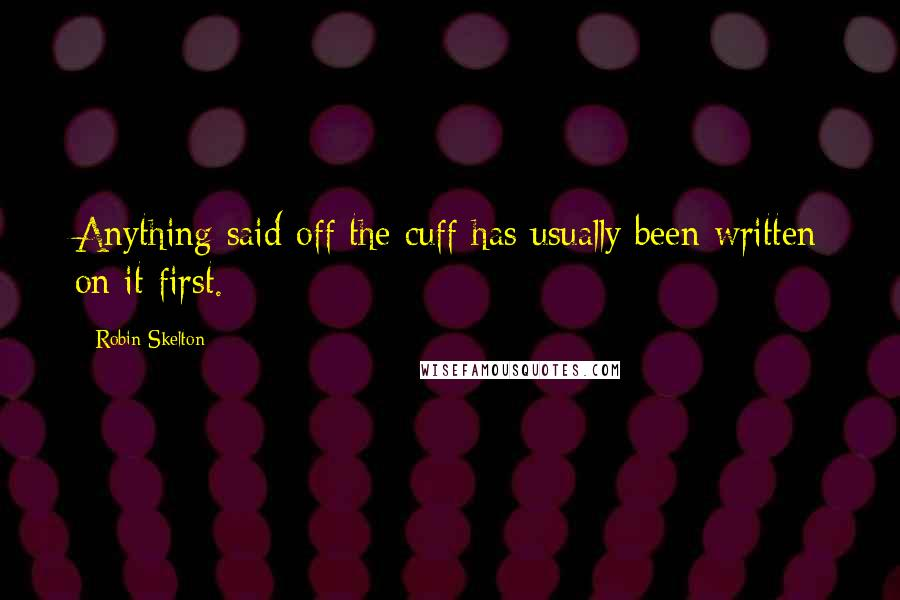 Robin Skelton quotes: Anything said off the cuff has usually been written on it first.