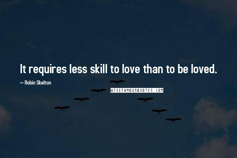 Robin Skelton quotes: It requires less skill to love than to be loved.