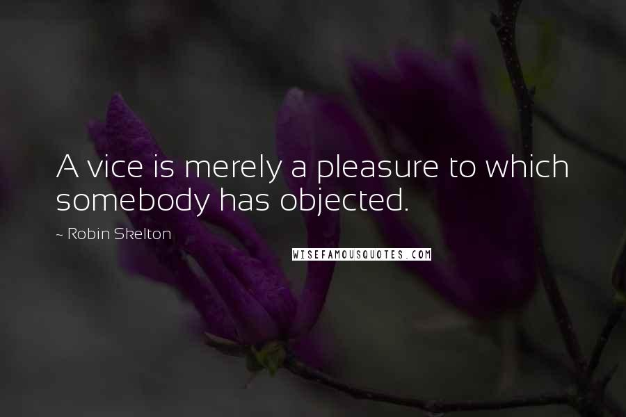 Robin Skelton quotes: A vice is merely a pleasure to which somebody has objected.