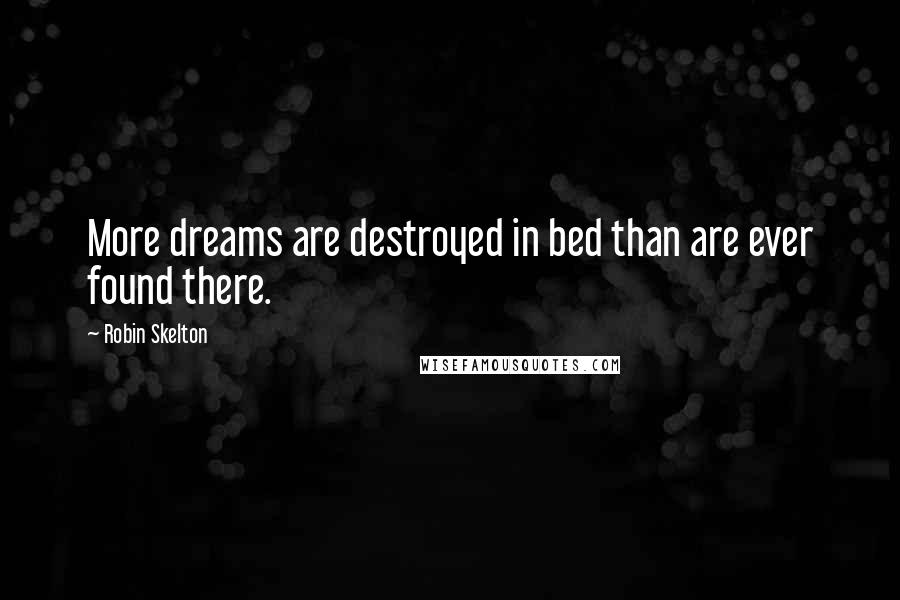 Robin Skelton quotes: More dreams are destroyed in bed than are ever found there.