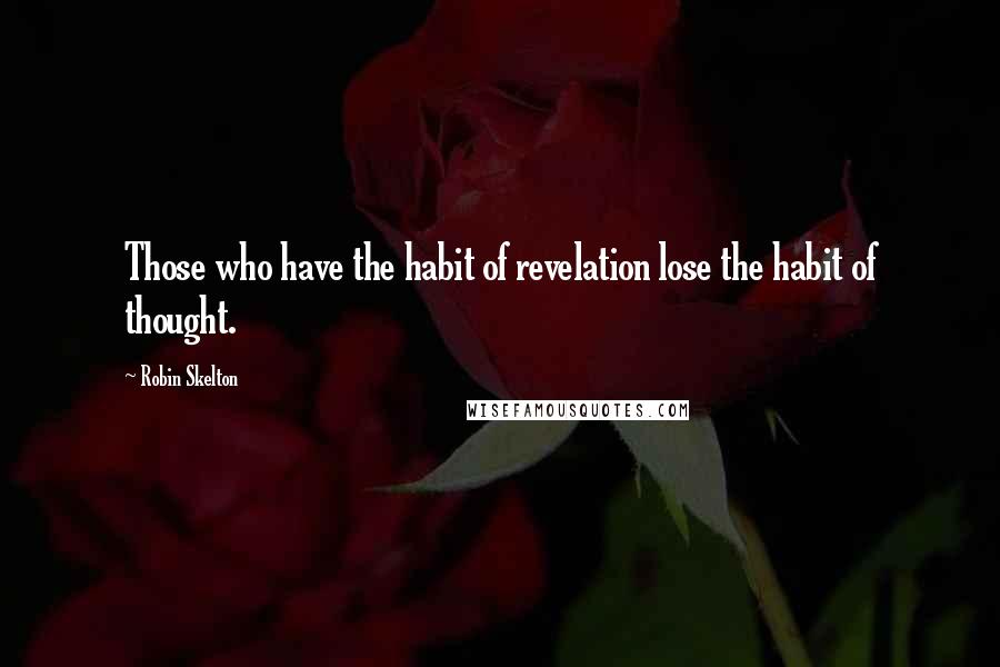 Robin Skelton quotes: Those who have the habit of revelation lose the habit of thought.