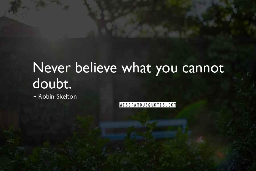 Robin Skelton quotes: Never believe what you cannot doubt.