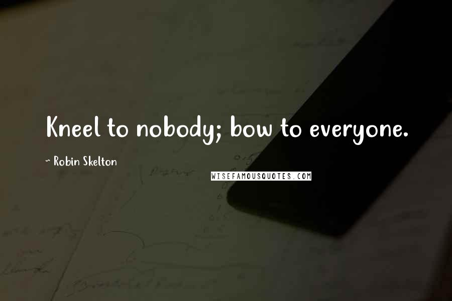 Robin Skelton quotes: Kneel to nobody; bow to everyone.