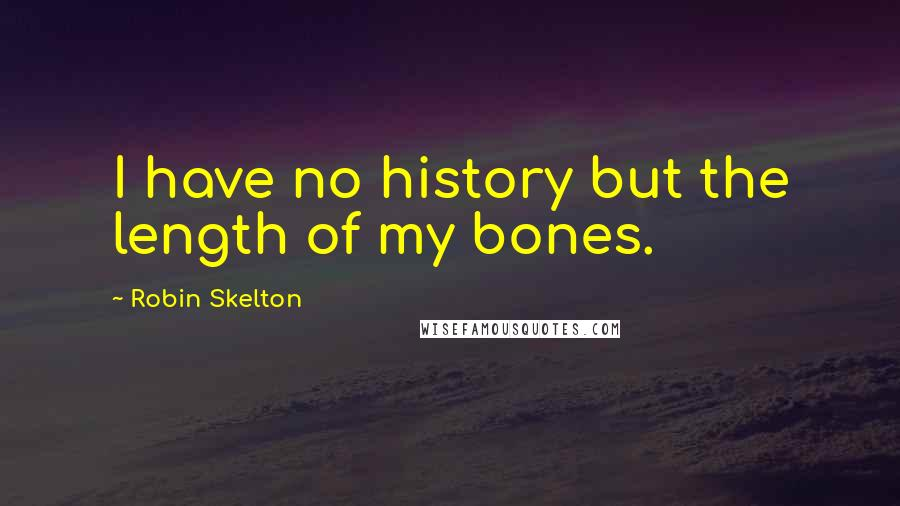 Robin Skelton quotes: I have no history but the length of my bones.