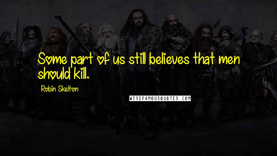 Robin Skelton quotes: Some part of us still believes that men should kill.