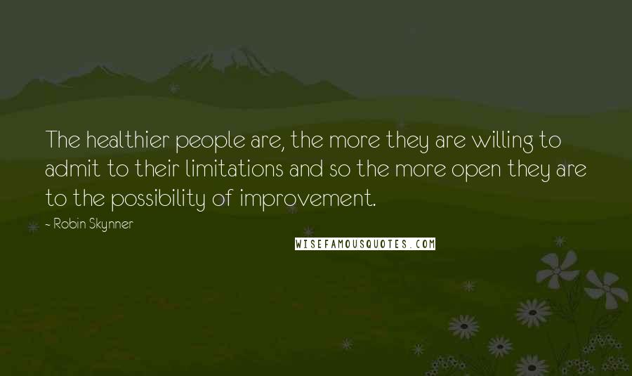 Robin Skynner quotes: The healthier people are, the more they are willing to admit to their limitations and so the more open they are to the possibility of improvement.