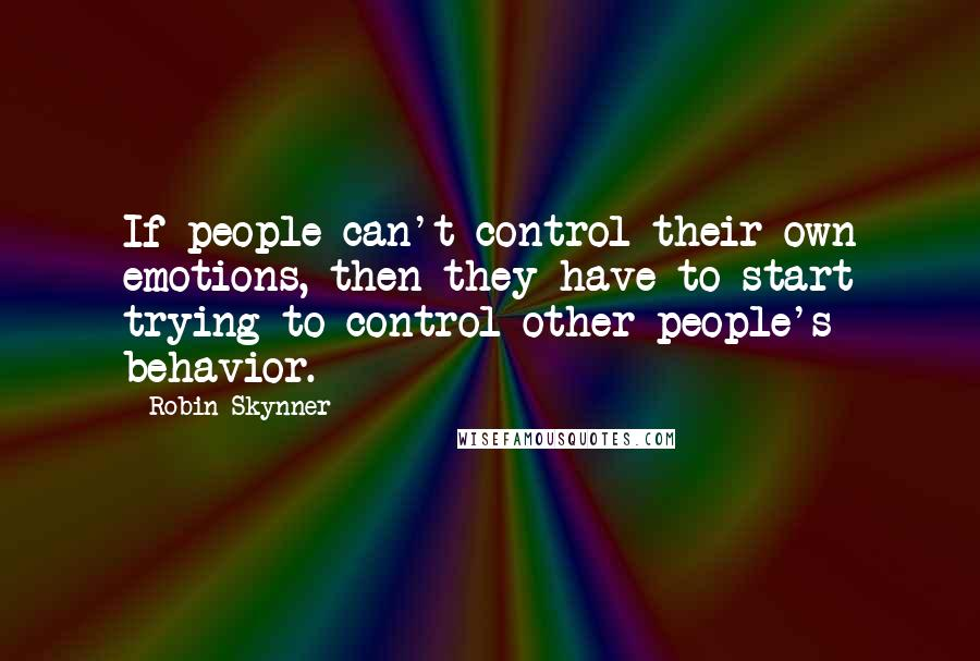 Robin Skynner quotes: If people can't control their own emotions, then they have to start trying to control other people's behavior.