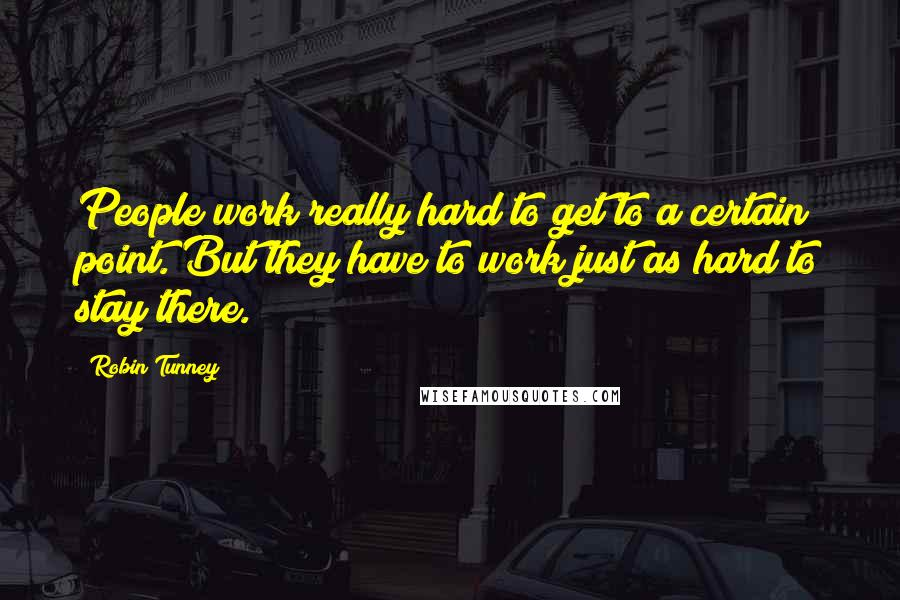 Robin Tunney quotes: People work really hard to get to a certain point. But they have to work just as hard to stay there.