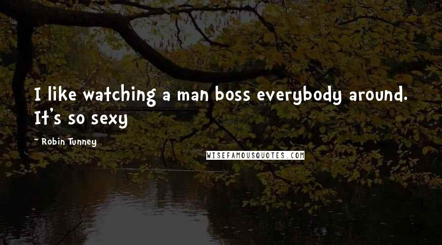 Robin Tunney quotes: I like watching a man boss everybody around. It's so sexy