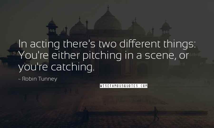 Robin Tunney quotes: In acting there's two different things: You're either pitching in a scene, or you're catching.