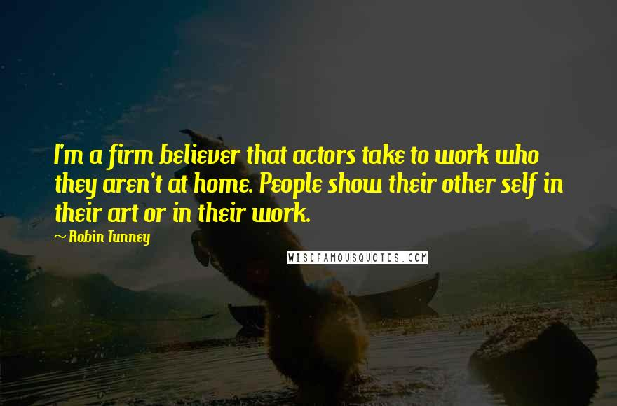 Robin Tunney quotes: I'm a firm believer that actors take to work who they aren't at home. People show their other self in their art or in their work.