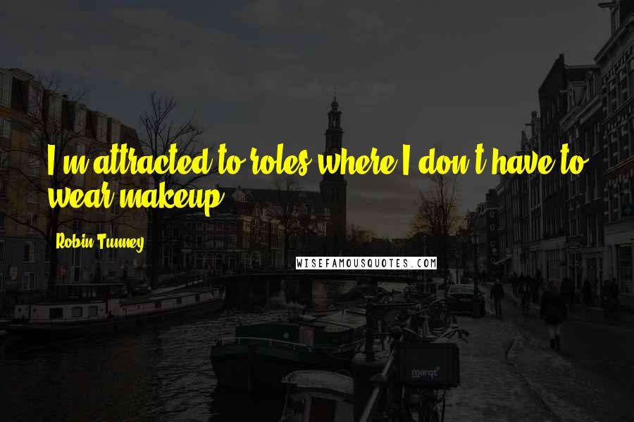 Robin Tunney quotes: I'm attracted to roles where I don't have to wear makeup.