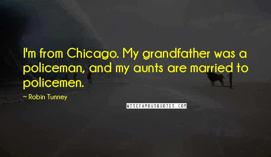 Robin Tunney quotes: I'm from Chicago. My grandfather was a policeman, and my aunts are married to policemen.