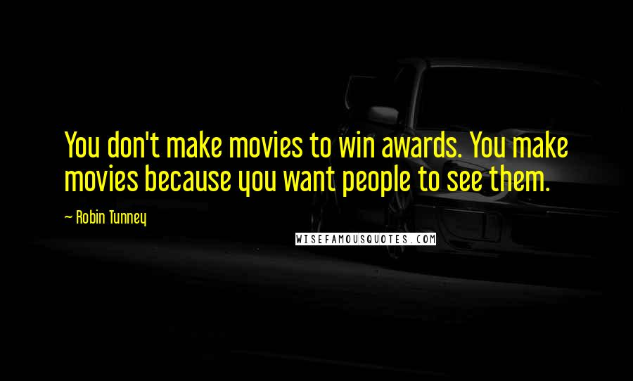 Robin Tunney quotes: You don't make movies to win awards. You make movies because you want people to see them.