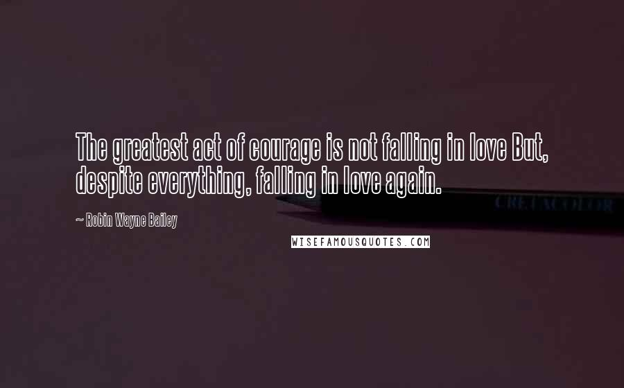 Robin Wayne Bailey quotes: The greatest act of courage is not falling in love But, despite everything, falling in love again.