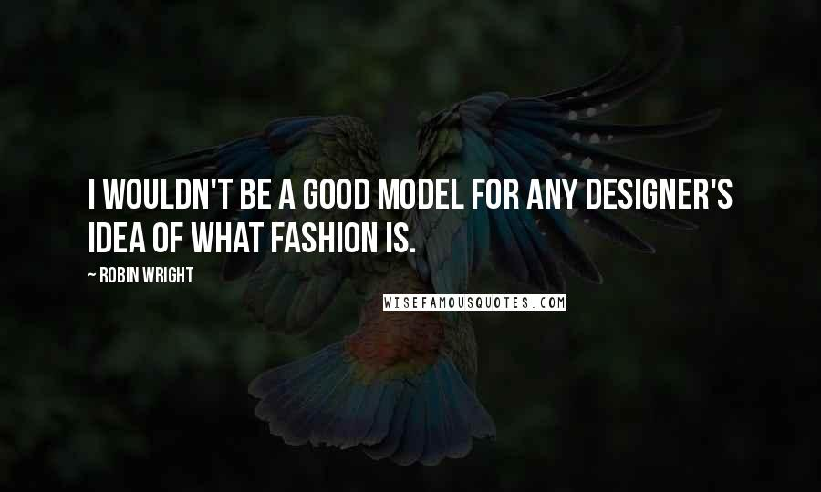 Robin Wright quotes: I wouldn't be a good model for any designer's idea of what fashion is.