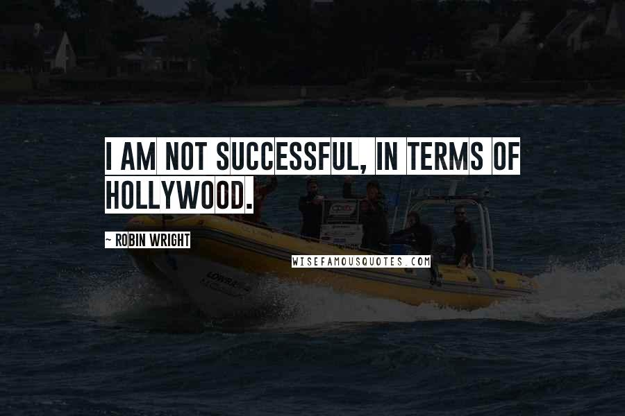 Robin Wright quotes: I am not successful, in terms of Hollywood.