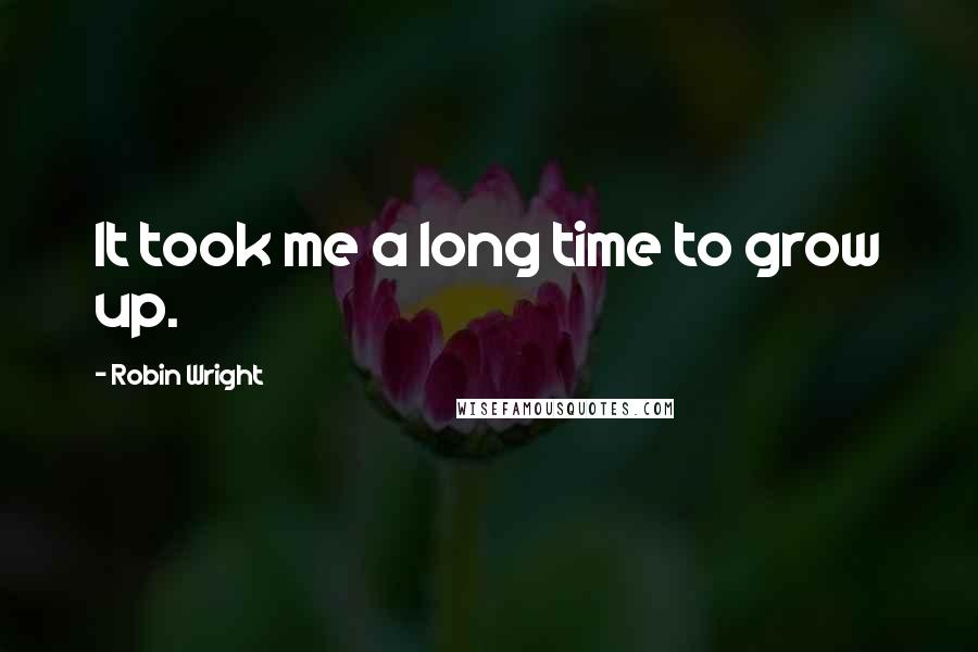 Robin Wright quotes: It took me a long time to grow up.